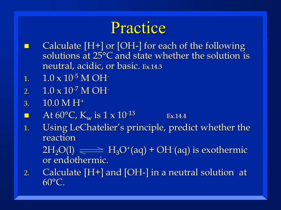 Practice Calculate [H+] or [OH-] for each of the following solutions at 25°C and state whether the solution is neutral, acidic, or basic. Ex.14.3.